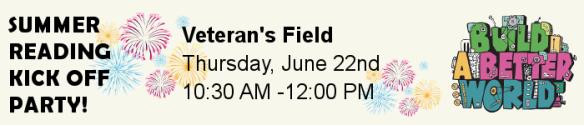 Summer Reading Kickoff Party. Veteran's Field. Thursday, June 22nd, 10:30am-12:00pm